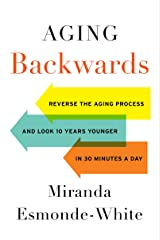 Aging Backwards: Reverse the Aging Process and Look 10 Years Younger in 30 Minutes a Day Kindle Edition