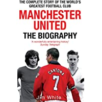 Manchester United: The Biography: The complete story of the world's greatest football club