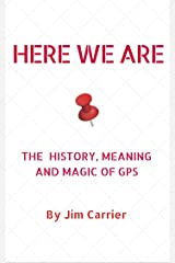 Here We Are: The History, Meaning, and Magic of GPS Kindle Edition