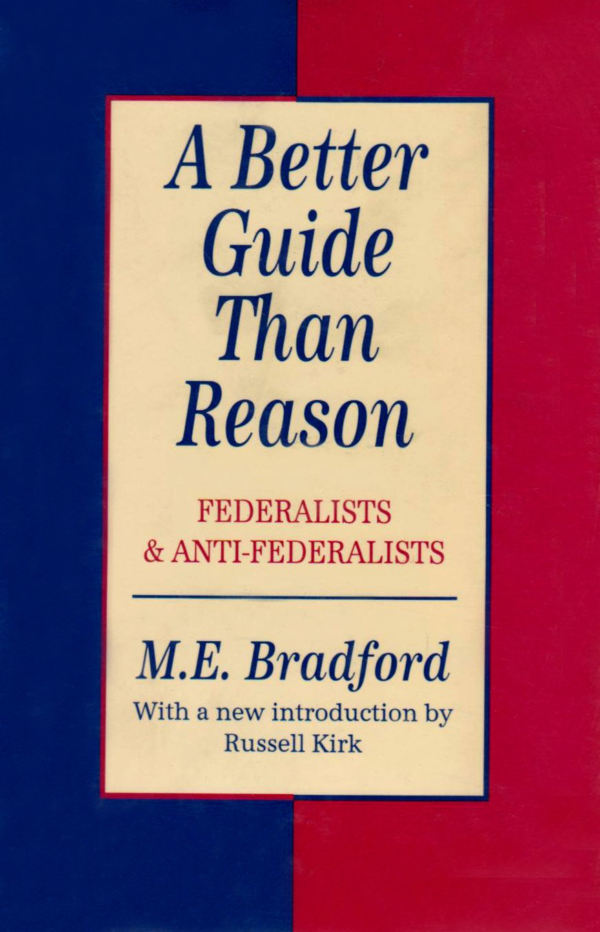 A Better Guide Than Reason: Federalists and Anti-Federalists (Library of Conservative Thought)