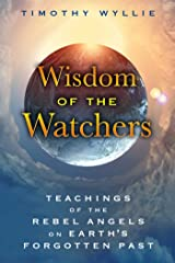 Wisdom of the Watchers: Teachings of the Rebel Angels on Earth's Forgotten Past Kindle Edition