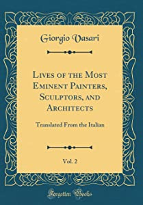 Lives of the Most Eminent Painters, Sculptors, and Architects, Vol. 2: Translated from the Italian (Classic Reprint)
