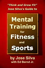 Jose Silva's Guide to Mental Training for Fitness and Sports: Think and Grow Fit Kindle Edition