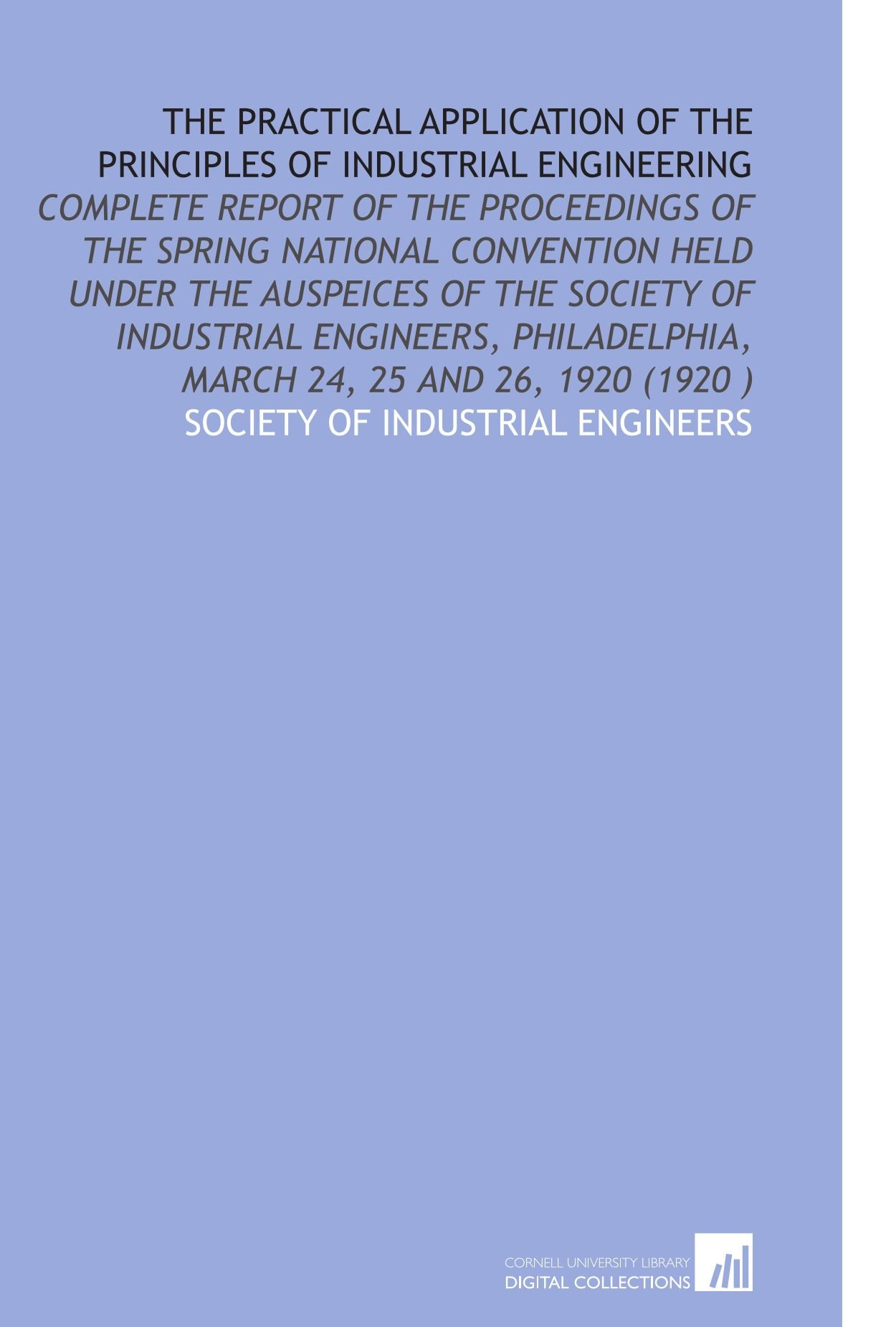 Read Online The Practical Application of the Principles of Industrial Engineering: Complete Report of the Proceedings of the Spring National  Convention Held ... March 24, 25 and 26, 1920 (1920 ) ebook