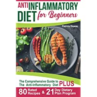 Anti Inflammatory Diet for Beginners: A Comprehensive Guide to The Anti-Inflammatory Diet PLUS 80-Rated Recipes & 21-Day Dietary Plan Program