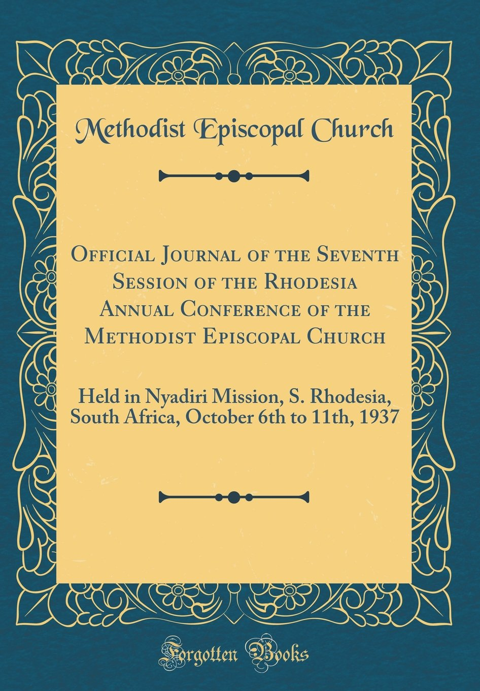 Official Journal of the Seventh Session of the Rhodesia Annual Conference of the Methodist Episcopal Church: Held in Nyadiri Mission, S. Rhodesia, ... October 6th to 11th, 1937 (Classic Reprint) pdf epub