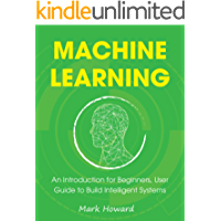 Machine Learning: An Introduction for Beginners, User Guide to Build Intelligent Systems