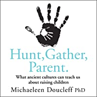 Hunt, Gather, Parent: What Ancient Cultures Can Teach Us About Raising Children
