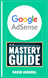 Google AdSense Mastery Guide: A-Z of Making Money from World's biggest Ad network