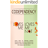 """Codependency - """"Loves Me, Loves Me Not"""": Learn How To Cultivate Healthy Relationships, Overcome Relationship Jealousy, Stop Controlling Others and Be Codependent No More"""