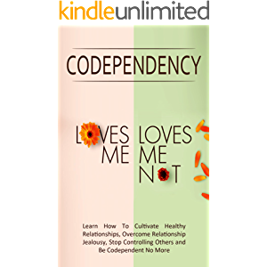 """Codependency - """"Loves Me, Loves Me Not"""": Learn How To Cultivate Healthy Relationships, Overcome Relationship Jealousy…"""