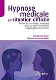 Hypnose médicale en situation difficile: Retour d'expériences conjuguées pour un perfectionnement en pratique eriksonienne