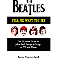 The Beatles - Tell Me What You See: The Ultimate Guide to John, Paul, George & Ringo on TV and Video (English Edition)
