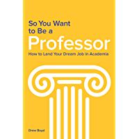 So You Want to Be a Professor: How to Land Your Dream Job in Academia