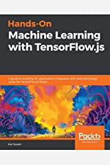 Hands-On Machine Learning with TensorFlow.js: A guide to building ML applications integrated with web technology using the TensorFlow.js library Paperback