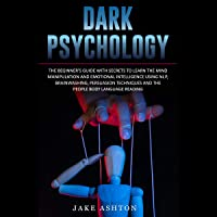 Dark Psychology: The Beginner's Guide with Secrets to Learn the Mind Manipulation and Emotional Intelligence Using NLP, Brainwashing, Persuasion Techniques and the People Body Language Reading