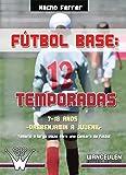 Fútbol base 12 temporadas. 7-18 años, desde prebenjamín a juvenil: Temario a largo plazo para una cantera de fútbol