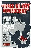 Yippee Ki-Yay Moviegoer!: Writings on Bruce Willis, Badass Cinema and Other Important Topics