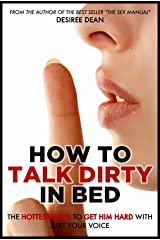 How to Talk Dirty in Bed - The Hottest Ways to Get Him Hard With Just Your Voice Kindle Edition