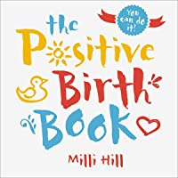 The Positive Birth Book: A New Approach to Pregnancy, Birth and the Early Weeks
