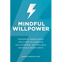 Mindful Willpower: Powerful Mindfulness Practices to Increase Self-Control, Get Focused, and Build Good Habits