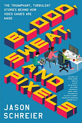 Blood; Sweat; and Pixels: The Triumphant; Turbulent Stories Behind How Video Games are Made