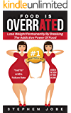 Food is OverrATEd: How to Lose Weight Permanently by Breaking the Addictive Power of Food