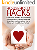 HOUSEHOLD HACKS: Super Simple Ways to Clean Your Home Effortlessly Using Hydrogen Peroxide and Other Cleaning Secrets. Save Time and Money with these Effective ... (Life Hacks for Everyday Living Book 1)
