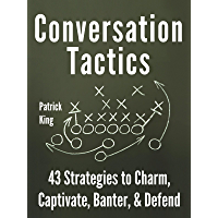 Conversation Tactics: 43 Verbal Strategies to Charm, Captivate, Banter, and Defend (How to be More Likable and Charismatic Book 6)