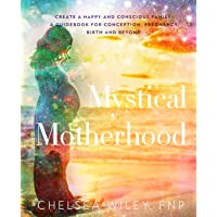 Mystical Motherhood: Create a Happy and Conscious Family:: A Guidebook for Conception, Pregnancy, Birth and Beyond