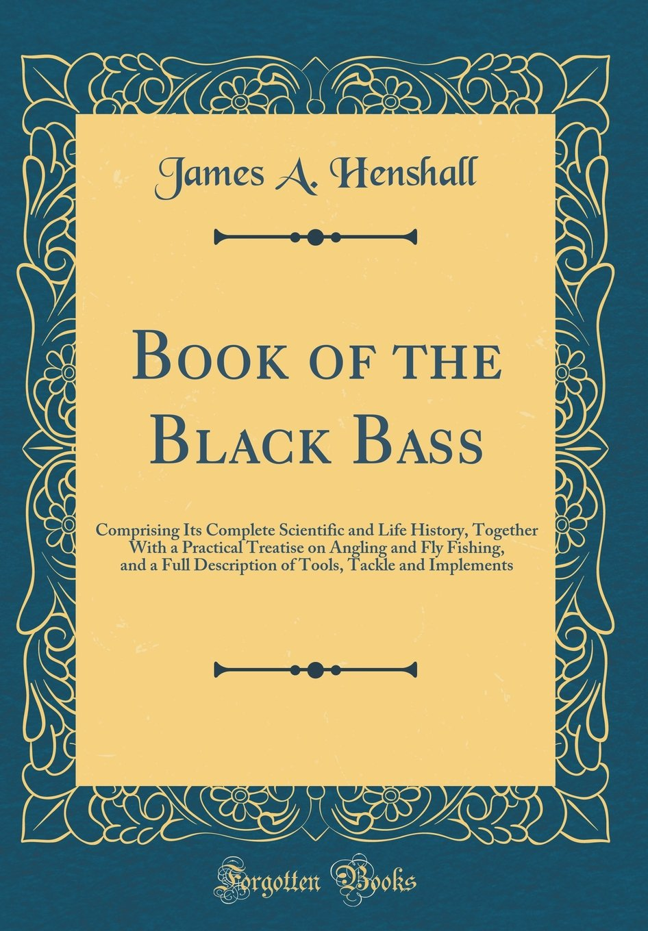 Book of the Black Bass: Comprising Its Complete Scientific and Life History, Together With a Practical Treatise on Angling and Fly Fishing, and a Full ... Tackle and Implements (Classic Reprint)