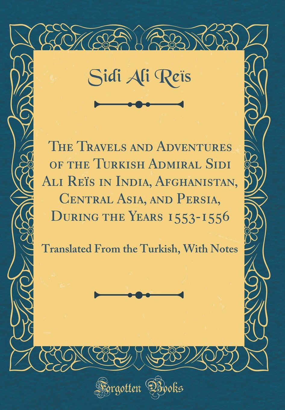 The Travels and Adventures of the Turkish Admiral Sidi Ali Reïs in India, Afghanistan, Central Asia, and Persia, During the Years 1553-1556: Translated From the Turkish, With Notes (Classic Reprint)