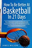How to Be Better At Basketball in 21 days: The Ultimate Guide to Drastically Improving Your Basketball Shooting, Passing and Dribbling Skills (Basketball in Black&White)