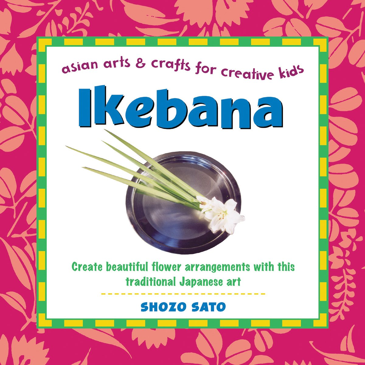 Ikebana: Create Beautiful Flower Arrangements with This Traditional Japanese Art (Asian Arts & Crafts for Creative Kids)