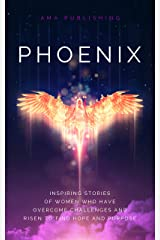 Phoenix: Inspiring Stories of Women Who Have Overcome Challenges & Risen to Find Hope & Purpose Kindle Edition