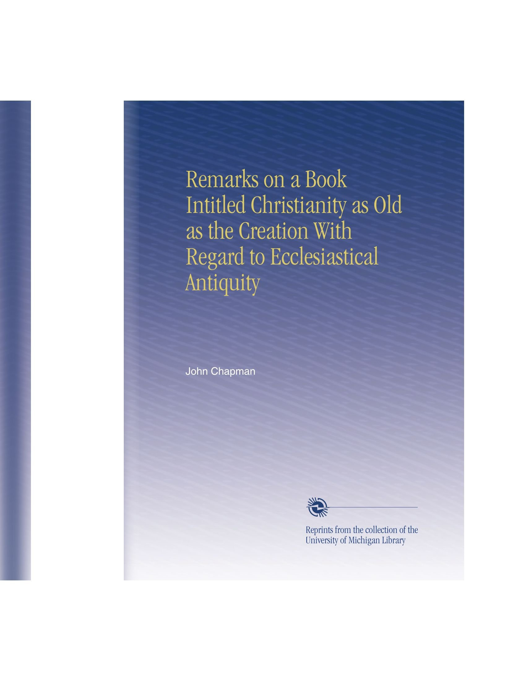 Download Remarks on a Book Intitled Christianity as Old as the Creation With Regard to Ecclesiastical Antiquity pdf