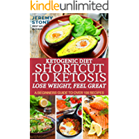Ketogenic Diet: Shortcut to Ketosis - Lose Weight, Feel Great - A Beginners Guide to Over 100 of The Best Ketogenic Recipes With Pictures