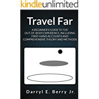 Travel Far: A Beginner's Guide to the Out-of-Body Experience, Including First-Hand Accounts and Comprehensive Theory and Methods