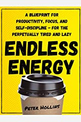 Endless Energy: A Blueprint for Productivity, Focus, and Self-Discipline - for the Perpetually Tired and Lazy (Think Smarter, Not Harder Book 2) Kindle Edition