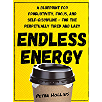 Endless Energy: A Blueprint for Productivity, Focus, and Self-Discipline - for the Perpetually Tired and Lazy (Think Smarter, Not Harder Book 2) (English Edition)