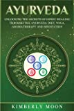 Ayurveda: Unlocking the Secrets of Hindu Healing Through the Ayurveda Diet, Yoga, Aromatherapy, and Meditation