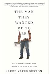 The Man They Wanted Me to Be: Toxic Masculinity and a Crisis of Our Own Making Kindle Edition