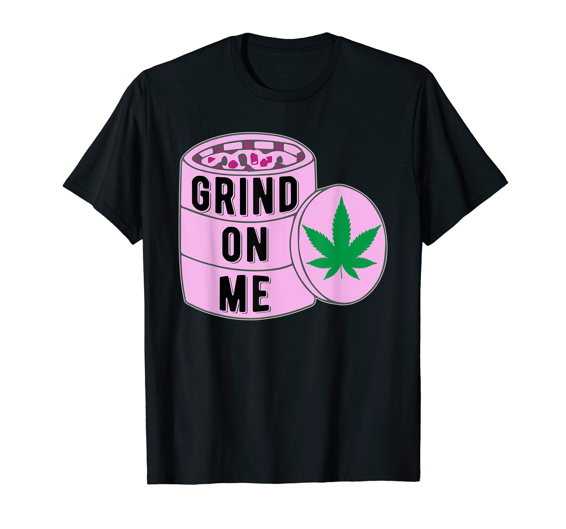 Grind On Me | Marijuana Cannabis 420 Weed/Pot Stoner Ganja T-Shirt