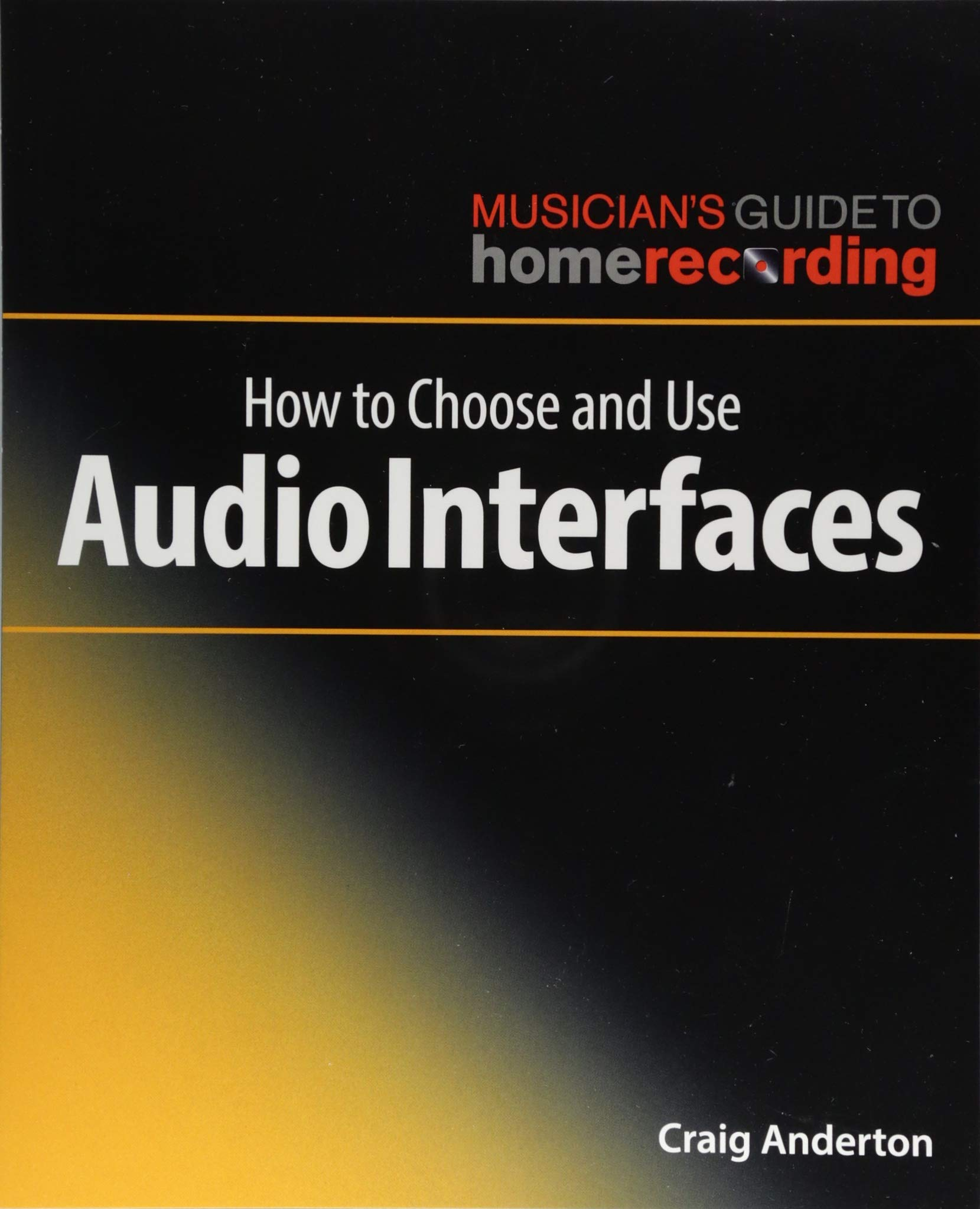 How to Choose and Use Audio Interfaces: The Musician's Guide to Home Recording Series