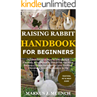 Raising Rabbit Handbook for Beginners: Detailed Guide on How to Effectively & Carefully Raise Rabbit as Pets &For Nutrition Purposes (Meat);Includes Its ... a Breed; Its Home & So On