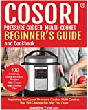 COSORI?   PRESSURE COOKER  MULTI-COOKER  BEGINNER?S GUIDE   and Cookbook: Mastering The Cosori Pressure Cooker  Multi-cooker, That Will Change  the Way You Cook