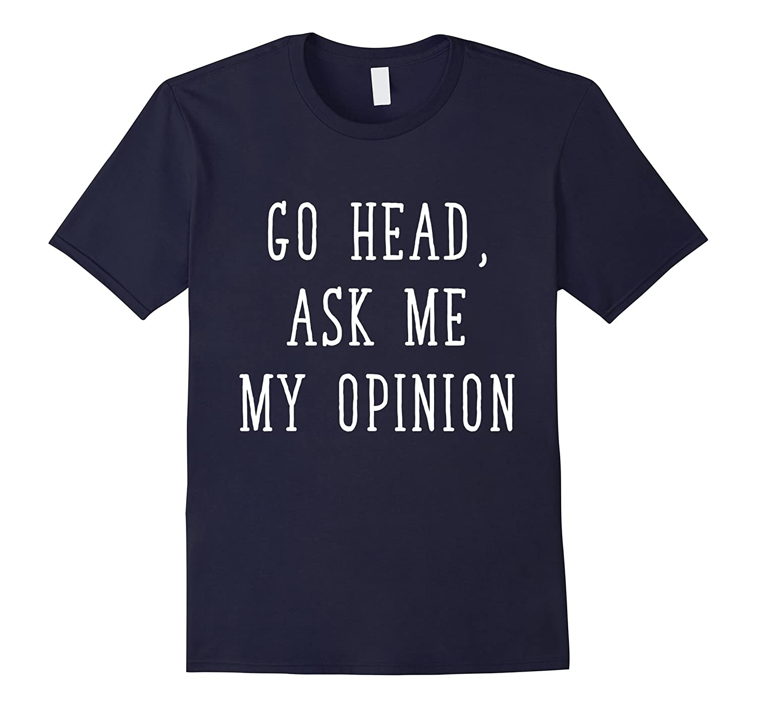 Funny opinion t shirts Go Ahead Ask Me My Opinion T-shirt-TH