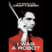 Kraftwerk: I Was a Robot (English Edition)