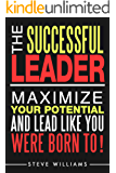 Leadership: The Successful Leader - Maximize Your Potential and Lead Like You Were Born To! (Leader, Influence, Business)