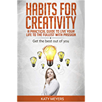 Habits for Creativity: A Practical Guide to Live your Life to the Fullest with Passion: Get the Best Out of You (English Edition)